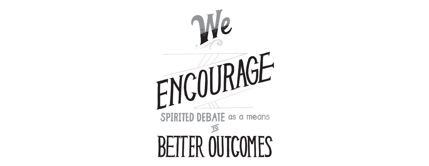 We Encourage Spirited Debate as a means to Better Outcomes