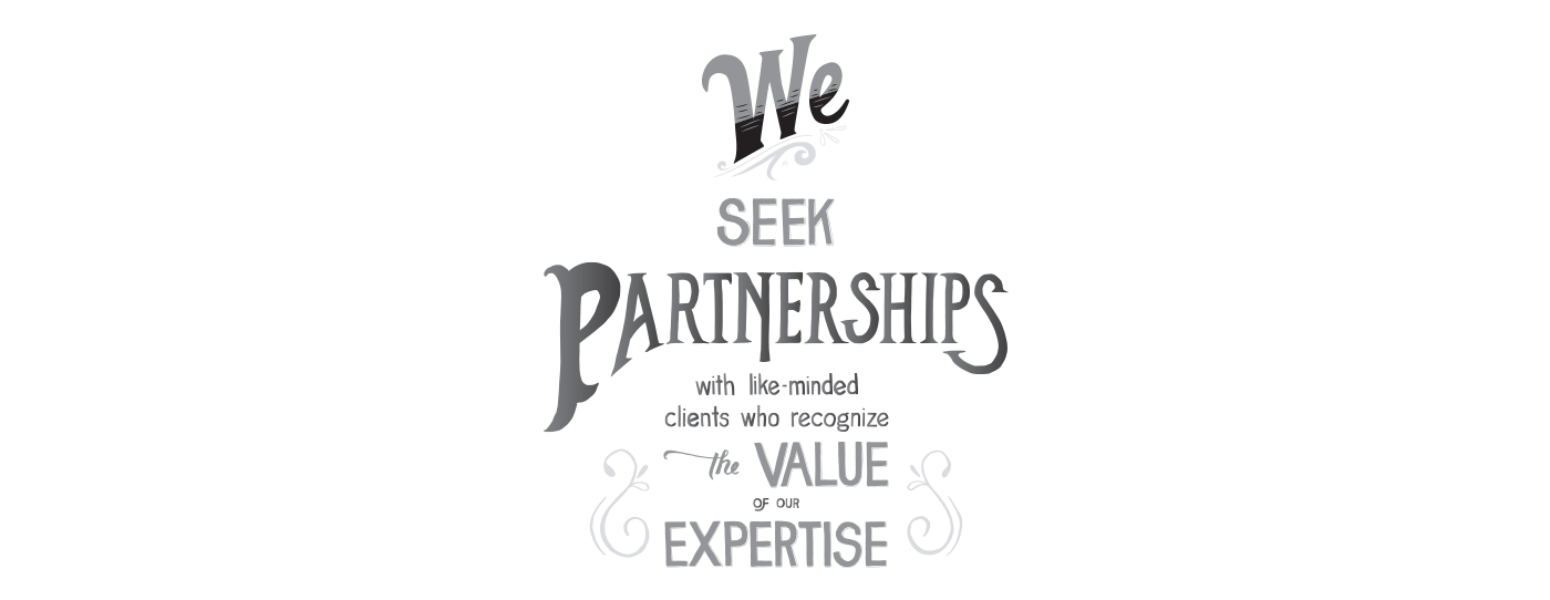We Seek Partnerships with like minded clients who recognize the Value of our Expertise