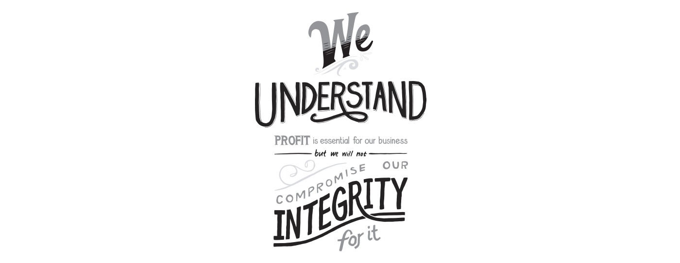 We Understand Profit is essential for our Business, but we will not compromise our Integrity for it